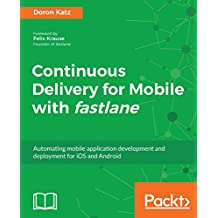 Continuous Delivery for Mobile with fastlane: Automating mobile application development and deployment for iOS and Android (English Edition)