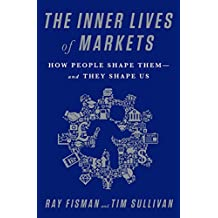 The Inner Lives of Markets: How People Shape Them-And They Shape Us (English Edition)