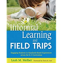 Informal Learning and Field Trips: Engaging Students in Standards-Based Experiences across the K?5 Curriculum (English Edition)