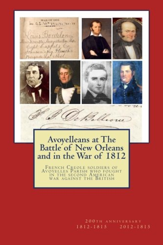 Avoyelleans at the Battle of New Orleans and in the War of 1812: French Creole Soldiers of Avoyelles Parish Who Fought in the Second American War Against the British