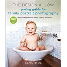The Design Aglow Posing Guide for Family Portrait Photography: 100 Modern Ideas for Photographing Newborns, Babies, Children, and Families (English Edition)