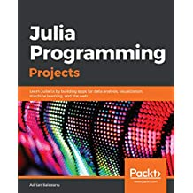Julia Programming Projects: Learn Julia 1.x by building apps for data analysis, visualization, machine learning, and the web (English Edition)