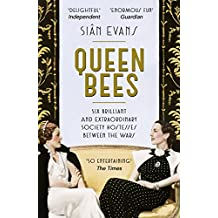 Queen Bees: Six Brilliant and Extraordinary Society Hostesses Between the Wars – A Spectacle of Celebrity, Talent, and Burning Ambition (English Edition)