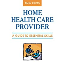 Home Health Care Provider: A Guide to Essential Skills (English Edition)