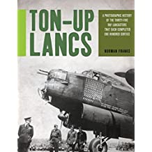Ton-Up Lancs: A Photographic History of the Thirty-Five RAF Lancasters that Each Completed One Hundred Sorties (English Edition)