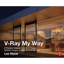 V-Ray My Way: A Practical Designer's Guide to Creating Realistic Imagery Using V-Ray & 3ds Max (English Edition)