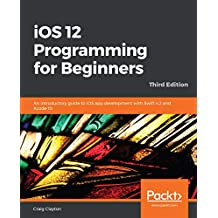 iOS 12 Programming for Beginners: An introductory guide to iOS app development with Swift 4.2 and Xcode 10, 3rd Edition (English Edition)