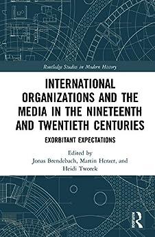 """International Organizations and the Media in the Nineteenth and Twentieth Centuries: Exorbitant Expectations (Routledge Studies in Modern History) (English Edition)"",作者:[Jonas Brendebach, Martin Herzer, Heidi J.S. Tworek]"