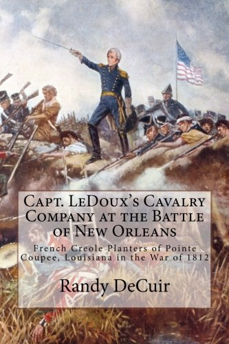 Capt. Ledoux's Cavalry Company at the Battle of New Orleans: French Creole Planters of Pointe Coupee, Louisiana in the War of 1812