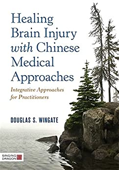 """Healing Brain Injury with Chinese Medical Approaches: Integrative Approaches for Practitioners (English Edition)"",作者:[Wingate, Douglas S.]"