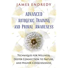 Advanced Autogenic Training and Primal Awareness: Techniques for Wellness, Deeper Connection to Nature, and Higher Consciousness (English Edition)