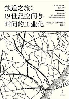"""""""铁道之旅:19世纪空间与时间的工业化(以城市规划、心理学、建筑学、经济学等诸多视角,探索人类工业意识之起源)"""",作者:[(德)沃尔夫冈·希弗尔布施]"""