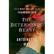 The Determined Heart: The Tale of Mary Shelley and Her Frankenstein (English Edition)