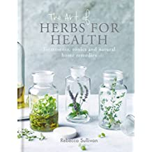 The Art of Herbs for Health: Treatments, tonics and natural home remedies (Art of series) (English Edition)