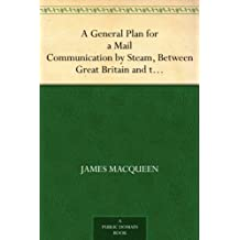 A General Plan for a Mail Communication by Steam, Between Great Britain and the Eastern and Western Parts of the World (English Edition)