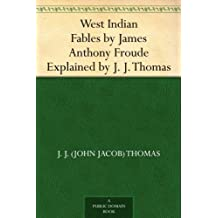 West Indian Fables by James Anthony Froude Explained by J. J. Thomas (English Edition)