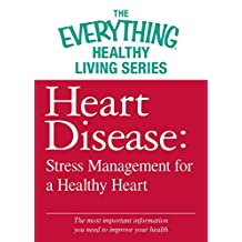 Heart Disease: Stress Management for a Healthy Heart: The most important information you need to improve your health (The Everything® Healthy Living Series) (English Edition)
