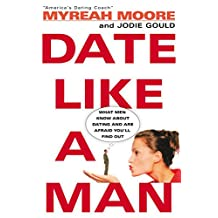 Date Like A Man: What Men Know About Dating and Are Afraid You'll Find Out (English Edition)