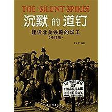 沉默的道钉:建设北美铁路的华工(修订版)The Silent Spikes: Chinese Laborers and the Construction of North American Railroads (Chinese Version)