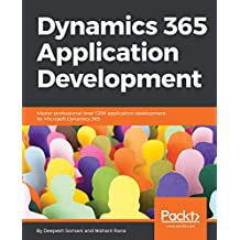 Dynamics 365 Application Development: Master professional-level CRM application development for Microsoft Dynamics 365 (English Edition)
