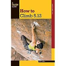 How to Climb 5.12 (How To Climb Series) (English Edition)