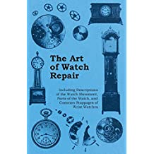 The Art of Watch Repair - Including Descriptions of the Watch Movement, Parts of the Watch, and Common Stoppages of Wrist Watches (English Edition)