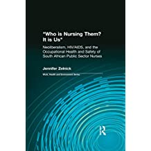 Who is Nursing Them? It is Us: Neoliberalism, HIV/AIDS, and the Occupational Health and Safety of South African Public Sector Nurses (Work, Health and Environment Series) (English Edition)