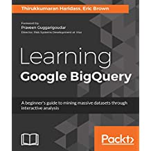 Learning Google BigQuery: A beginner's guide to mining massive datasets through interactive analysis (English Edition)