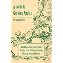 A Guide to Growing Apples with Information on Root-Stocks, Varieties, Cross-Pollination, Pruning, Thinning, Pests and Diseases (English Edition)