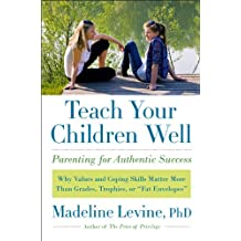 """Teach Your Children Well: Why Values and Coping Skills Matter More Than Grades, Trophies, or """"Fat Envelopes"""" (English Edition)"""