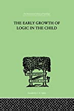The Early Growth of Logic in the Child: Classification and Seriation (The International Library of Psychology Book 21) (En...