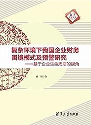 复杂环境下我国企业财务困境模式及预警研究—基于企业生命周期的视角 (清华汇智文库)