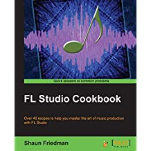 FL Studio Cookbook: Over 40 recipes to help you master the art of music production with FL Studio (English Edition)