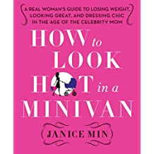How to Look Hot in a Minivan: A Real Woman's Guide to Losing Weight, Looking Great, and Dressing Chic in the Age of the Celebrity Mom (English Edition)