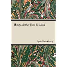 Things Mother Used to Make - A Collection of Old Time Recipes, Some Nearly One Hundred Years Old and Never Published Before (English Edition)