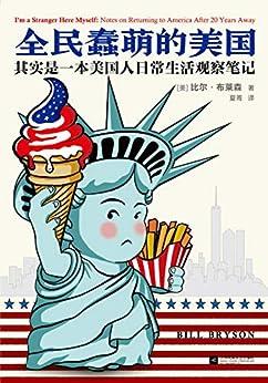 """""""全民蠢萌的美国 :其实是一本美国人日常生活观察笔记(读客熊猫君出品,《万物简史》作者比尔·布莱森成名作,从美国人日常生活的方方面面,读懂一个真实的美国。)"""",作者:[比尔·布莱森]"""