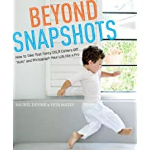 """Beyond Snapshots: How to Take That Fancy DSLR Camera Off """"Auto"""" and Photograph Your Life like a Pro (English Edition)"""