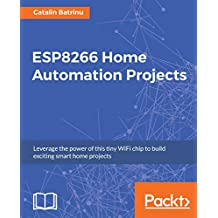 ESP8266 Home Automation Projects: Leverage the power of this tiny WiFi chip to build exciting smart home projects (English Edition)