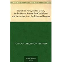 Travels in Peru, on the Coast, in the Sierra, Across the Cordilleras and the Andes, into the Primeval Forests (English Edition)