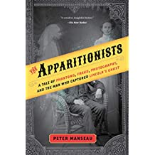 The Apparitionists: A Tale of Phantoms, Fraud, Photography, and the Man Who Captured Lincoln's Ghost (English Edition)