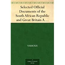 Selected Official Documents of the South African Republic and Great Britain A Documentary Perspective Of The Causes Of The War In South Africa (English Edition)
