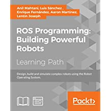 ROS Programming: Building Powerful Robots: Design, build and simulate complex robots using the Robot Operating System (English Edition)