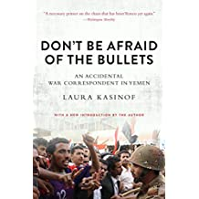 Don't Be Afraid of the Bullets: An Accidental War Correspondent in Yemen (English Edition)