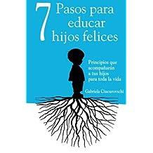 7 Pasos Para Educar Hijos Felices: Principios Que Acompañarán a Tus Hijos Para Toda La Vida