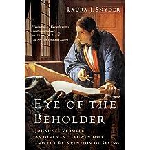 Eye of the Beholder: Johannes Vermeer, Antoni van Leeuwenhoek, and the Reinvention of Seeing (English Edition)