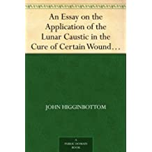 An Essay on the Application of the Lunar Caustic in the Cure of Certain Wounds and Ulcers (English Edition)