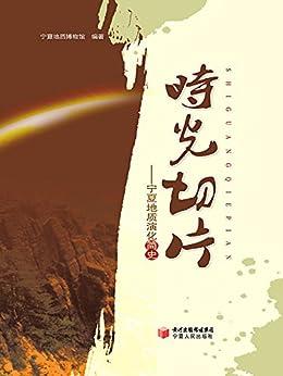 """""""时光切片:宁夏地质演化简史"""",作者:[方明光, 于丽莎]"""
