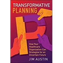 Transformative Planning: How Your Healthcare Organization Can Strategize for an Uncertain Future (ACHE Management) (English Edition)