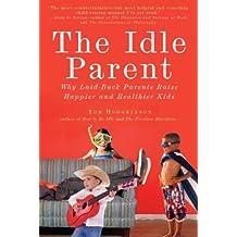 The Idle Parent: Why Laid-Back Parents Raise Happier and Healthier Kids (English Edition)