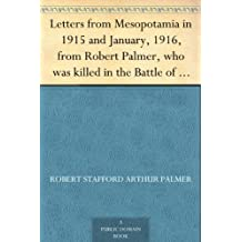 Letters from Mesopotamia in 1915 and January, 1916, from Robert Palmer, who was killed in the Battle of Um El Hannah, June 21, 1916, aged 27 years (English Edition)